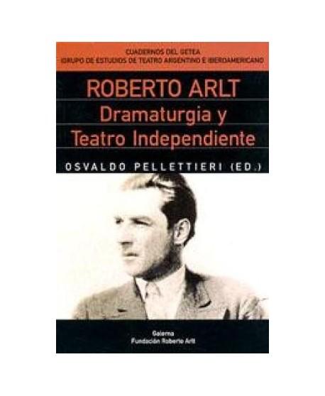 Roberto Arlt Dramaturgia y Teatro Independiente