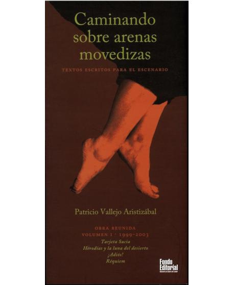 Caminando sobre arenas movedizas. Obra reunida volumen I: Tarjeta sucia/ Herodías y la luna del desierto/ ¡Adiós!/ Réquiem.