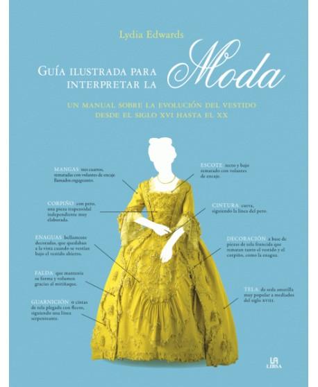 Guía ilustrada para interpretar la moda. Un manual sobre la evolución del vestido desde el siglo XVI hasta el XX.