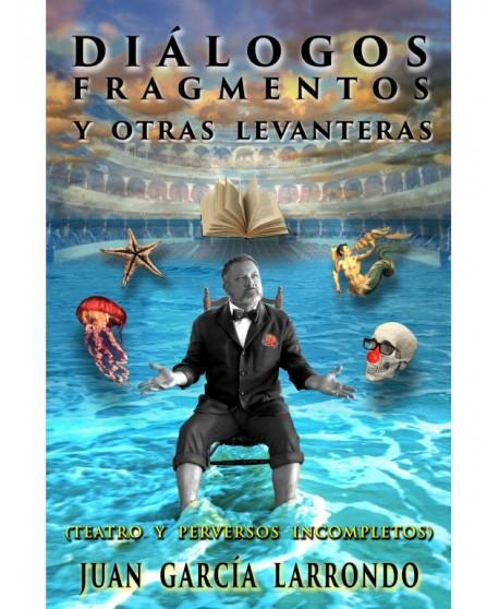 Diálogos, Fragmentos y otras Levanteras (Teatro y perversos incompletos)