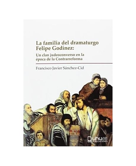 La familia del dramaturgo Felipe Godínez: un clan judeoconverso en la época de la Contrarreforma