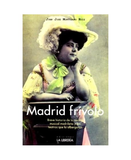 Madrid frívolo. Breve historia de la revista madrileña y los teatros que la albergaron