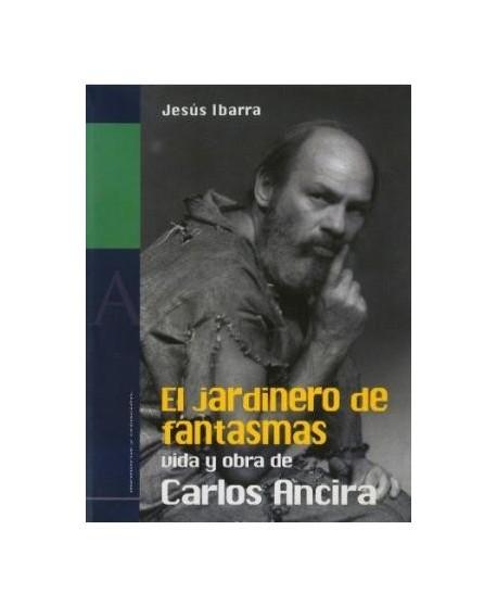 El jardinero de fantasmas. Vida y obra de Carlos Ancira