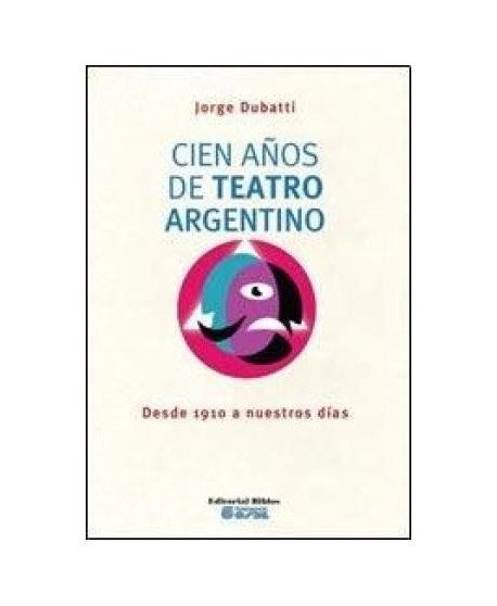 Cien años de teatro argentino. Desde 1910 a nuestros días